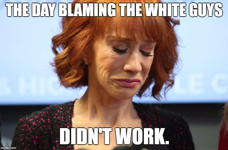 THE DAY BLAMING THE WHITE GUYS DIDN'T WORK. | image tagged in kathy griffin crying | made w/ Imgflip meme maker