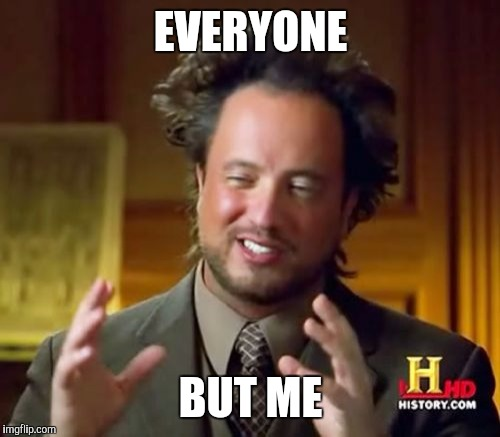 Ancient Aliens Meme | EVERYONE BUT ME | image tagged in memes,ancient aliens | made w/ Imgflip meme maker