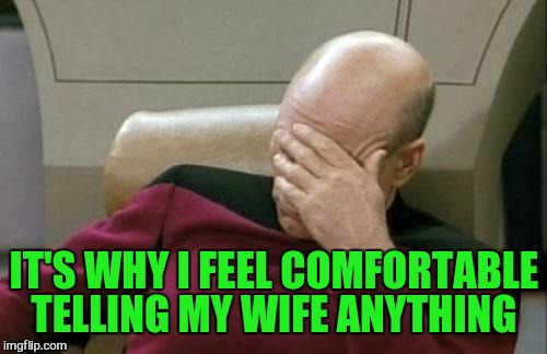 Captain Picard Facepalm Meme | IT'S WHY I FEEL COMFORTABLE TELLING MY WIFE ANYTHING | image tagged in memes,captain picard facepalm | made w/ Imgflip meme maker