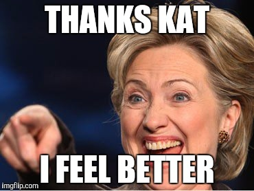Hilarity Clinton | THANKS KAT I FEEL BETTER | image tagged in hilarity clinton | made w/ Imgflip meme maker
