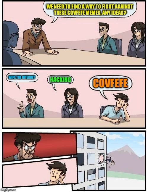 I was too weak... | WE NEED TO FIND A WAY TO FIGHT AGAINST THESE COVFEFE MEMES, ANY IDEAS? WIPE THE INTERNET HACKING COVFEFE | image tagged in memes,boardroom meeting suggestion,covfefe,covfefe week,funny | made w/ Imgflip meme maker