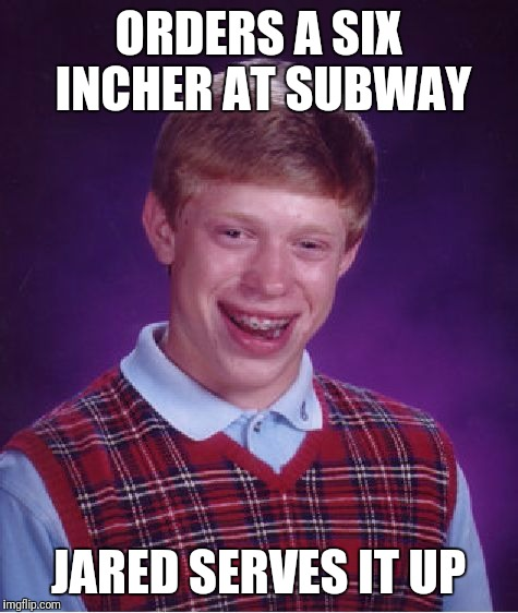 Bad Luck Brian Meme | ORDERS A SIX INCHER AT SUBWAY JARED SERVES IT UP | image tagged in memes,bad luck brian | made w/ Imgflip meme maker