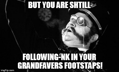BUT YOU ARE SHTILL FOLLOWING-NK IN YOUR GRANDFAVERS FOOTSTAPS! | made w/ Imgflip meme maker