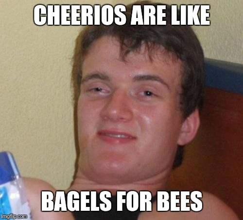 10 Guy Meme | CHEERIOS ARE LIKE BAGELS FOR BEES | image tagged in memes,10 guy | made w/ Imgflip meme maker
