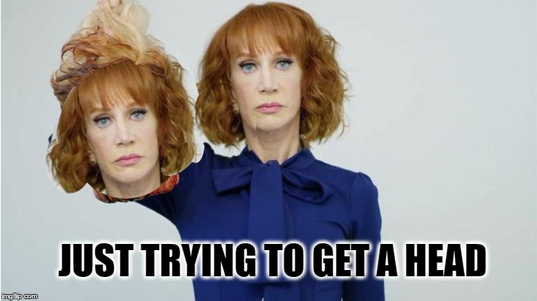 Having a bad head day... | JUST TRYING TO GET A HEAD | image tagged in kathy no talent griffin,kathy griffin,bad hair day,no talent,epic fail,special kind of stupid | made w/ Imgflip meme maker
