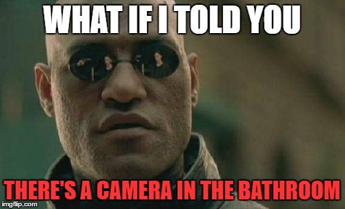 Matrix Morpheus Meme | WHAT IF I TOLD YOU THERE'S A CAMERA IN THE BATHROOM | image tagged in memes,matrix morpheus | made w/ Imgflip meme maker
