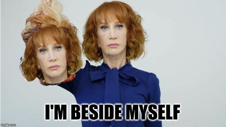 I'M BESIDE MYSELF | image tagged in kathy no talent griffin,demotivationals,what goes around comes around,what if i told you | made w/ Imgflip meme maker