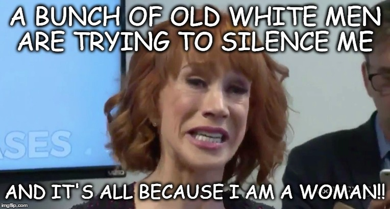 Kathy Griffin | A BUNCH OF OLD WHITE MEN ARE TRYING TO SILENCE ME AND IT'S ALL BECAUSE I AM A WOMAN!! | image tagged in kathy griffin tolerance | made w/ Imgflip meme maker