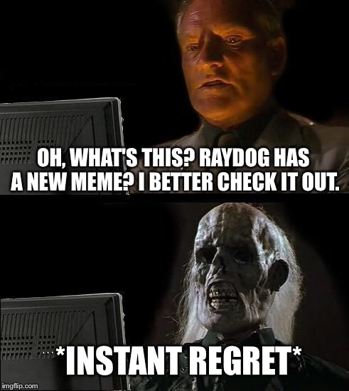 OH, WHAT'S THIS? RAYDOG HAS A NEW MEME? I BETTER CHECK IT OUT. *INSTANT REGRET* | image tagged in memes,ill just wait here | made w/ Imgflip meme maker