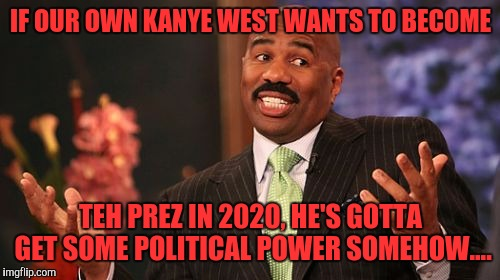 Steve Harvey Meme | IF OUR OWN KANYE WEST WANTS TO BECOME TEH PREZ IN 2020, HE'S GOTTA GET SOME POLITICAL POWER SOMEHOW.... | image tagged in memes,steve harvey | made w/ Imgflip meme maker