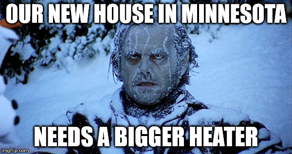 Freezing cold | OUR NEW HOUSE IN MINNESOTA NEEDS A BIGGER HEATER | image tagged in freezing cold | made w/ Imgflip meme maker