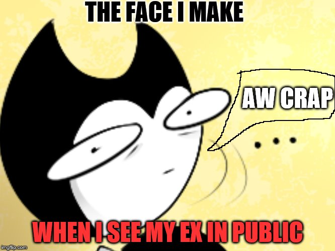 Surprised bendy  | THE FACE I MAKE WHEN I SEE MY EX IN PUBLIC AW CRAP | image tagged in surprised bendy | made w/ Imgflip meme maker