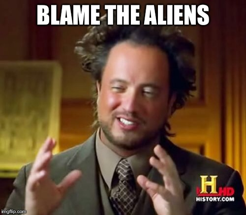Ancient Aliens Meme | BLAME THE ALIENS | image tagged in memes,ancient aliens | made w/ Imgflip meme maker