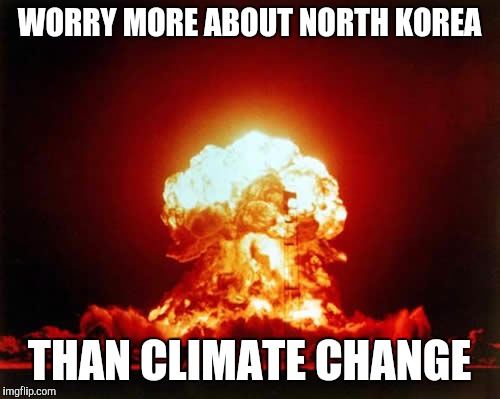 Nuclear Explosion Meme | WORRY MORE ABOUT NORTH KOREA THAN CLIMATE CHANGE | image tagged in memes,nuclear explosion | made w/ Imgflip meme maker