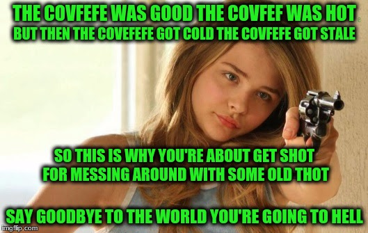 THE COVFEFE WAS GOOD THE COVFEF WAS HOT SAY GOODBYE TO THE WORLD YOU'RE GOING TO HELL BUT THEN THE COVEFEFE GOT COLD THE COVFEFE GOT STALE S | made w/ Imgflip meme maker