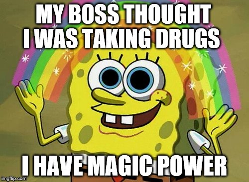 Sorry  | MY BOSS THOUGHT I WAS TAKING DRUGS I HAVE MAGIC POWER | image tagged in memes,imagination spongebob | made w/ Imgflip meme maker