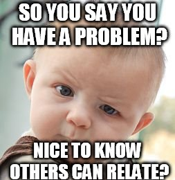 Another possible meme addict? | SO YOU SAY YOU HAVE A PROBLEM? NICE TO KNOW OTHERS CAN RELATE? | image tagged in memes,skeptical baby,meme addict,problem,relatable,chance | made w/ Imgflip meme maker