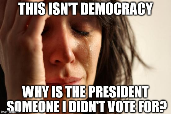 When the liberals aren't the majority... | THIS ISN'T DEMOCRACY WHY IS THE PRESIDENT SOMEONE I DIDN'T VOTE FOR? | image tagged in memes,first world problems,democracy,voting,liberals | made w/ Imgflip meme maker
