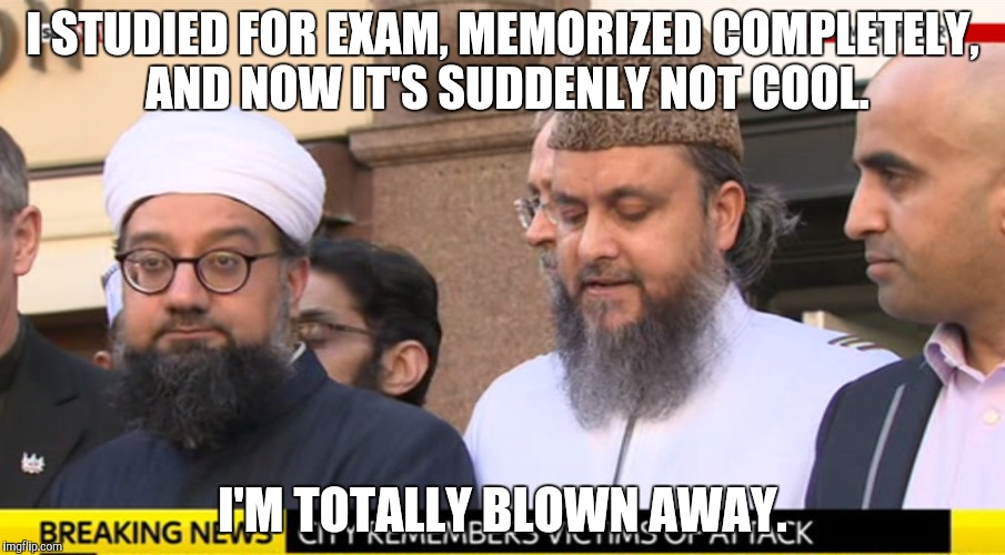 I STUDIED FOR EXAM, MEMORIZED COMPLETELY, AND NOW IT'S SUDDENLY NOT COOL. I'M TOTALLY BLOWN AWAY. | made w/ Imgflip meme maker