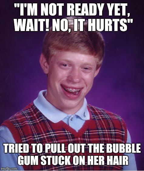 "Bad Luck Brian Meme | ""I'M NOT READY YET, WAIT! NO, IT HURTS"" TRIED TO PULL OUT THE BUBBLE GUM STUCK ON HER HAIR 