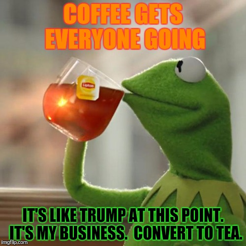 But Thats None Of My Business Meme | COFFEE GETS EVERYONE GOING IT'S LIKE TRUMP AT THIS POINT.  IT'S MY BUSINESS.  CONVERT TO TEA. | image tagged in memes,but thats none of my business,kermit the frog | made w/ Imgflip meme maker