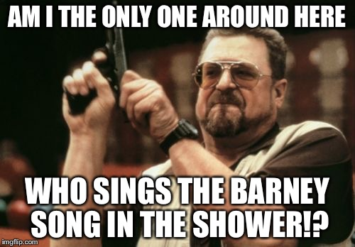 Sings The Barney Song In The Shower | AM I THE ONLY ONE AROUND HERE WHO SINGS THE BARNEY SONG IN THE SHOWER!? | image tagged in memes,am i the only one around here,barney the dinosaur,song,shower thoughts | made w/ Imgflip meme maker