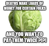 Sprout Wisdom | DEATHS MAKE LOADS OF MONEY FOR CERTAIN FOLKS AND YOU WANT TO PAY THEM TWICE ?!?! | image tagged in sprout wisdom | made w/ Imgflip meme maker