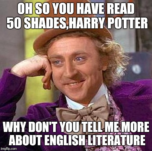 Creepy Condescending Wonka Meme | OH SO YOU HAVE READ 50 SHADES,HARRY POTTER WHY DON'T YOU TELL ME MORE ABOUT ENGLISH LITERATURE | image tagged in memes,creepy condescending wonka | made w/ Imgflip meme maker