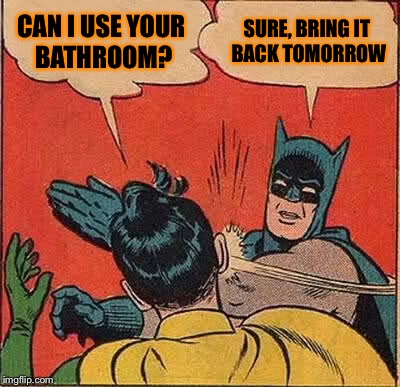 Batman Slapping Robin Meme | CAN I USE YOUR BATHROOM? SURE, BRING IT BACK TOMORROW | image tagged in memes,batman slapping robin | made w/ Imgflip meme maker