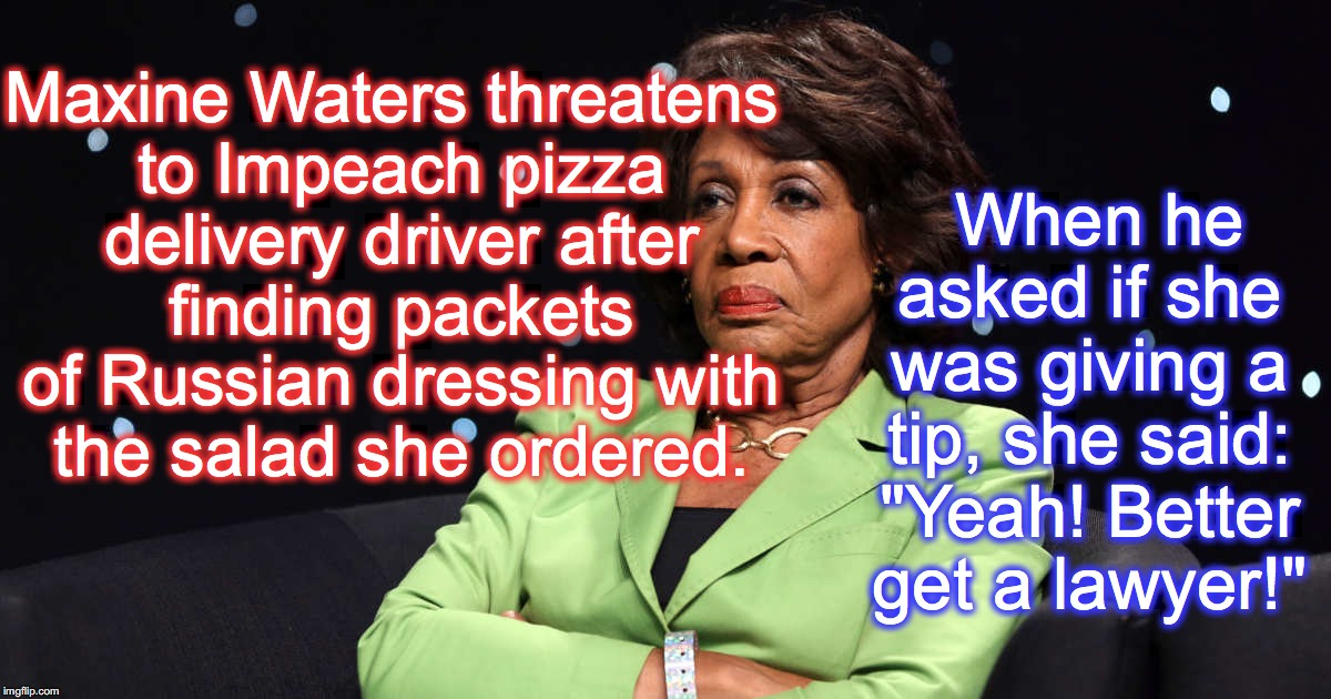 demands of an independent investigation are probably forthcoming! | Maxine Waters threatens to Impeach pizza delivery driver after finding packets of Russian dressing with the salad she ordered. When he asked | image tagged in maxine waters crazy,impeachment | made w/ Imgflip meme maker