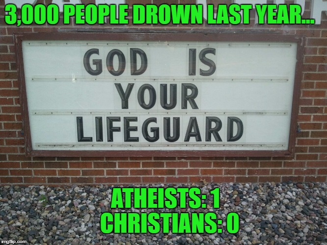God is your lifeguard... really bro?  | 3,000 PEOPLE DROWN LAST YEAR... ATHEISTS: 1  CHRISTIANS: 0 | image tagged in anti-religion,religion,funny signs,atheism,atheists | made w/ Imgflip meme maker