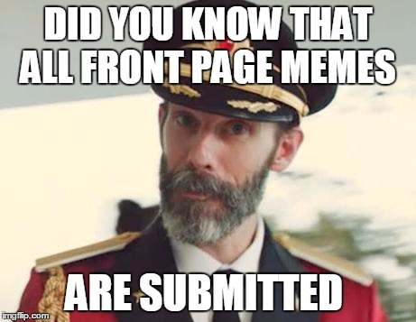 DID YOU KNOW THAT ALL FRONT PAGE MEMES ARE SUBMITTED | image tagged in captinobvious | made w/ Imgflip meme maker