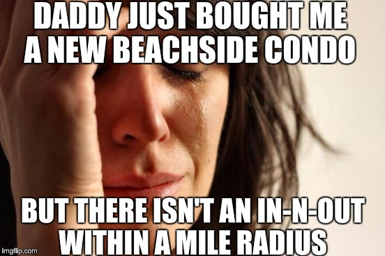 Californian First World Problems  | DADDY JUST BOUGHT ME A NEW BEACHSIDE CONDO BUT THERE ISN'T AN IN-N-OUT WITHIN A MILE RADIUS | image tagged in memes,first world problems | made w/ Imgflip meme maker