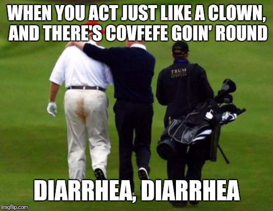 can somebody get the huggies wipes over here!? |  WHEN YOU ACT JUST LIKE A CLOWN, AND THERE'S COVFEFE GOIN' ROUND; DIARRHEA, DIARRHEA | image tagged in trump soiled pants,trump,covfefe,diarrhea,clown | made w/ Imgflip meme maker