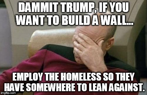 Captain Picard Facepalm Meme | DAMMIT TRUMP, IF YOU WANT TO BUILD A WALL... EMPLOY THE HOMELESS SO THEY HAVE SOMEWHERE TO LEAN AGAINST. | image tagged in memes,captain picard facepalm | made w/ Imgflip meme maker