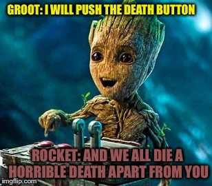 GROOT: I WILL PUSH THE DEATH BUTTON ROCKET: AND WE ALL DIE A HORRIBLE DEATH APART FROM YOU | image tagged in overly excited groot | made w/ Imgflip meme maker