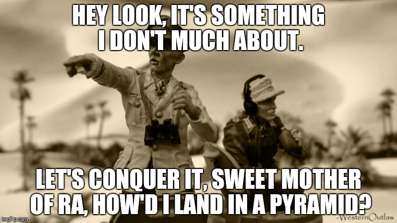 HEY LOOK, IT'S SOMETHING I DON'T MUCH ABOUT. LET'S CONQUER IT, SWEET MOTHER OF RA, HOW'D I LAND IN A PYRAMID? | made w/ Imgflip meme maker