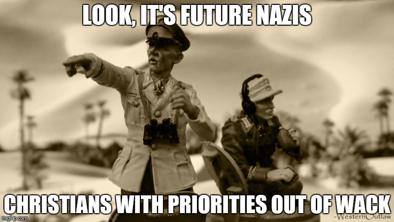 LOOK, IT'S FUTURE NAZIS CHRISTIANS WITH PRIORITIES OUT OF WACK | made w/ Imgflip meme maker