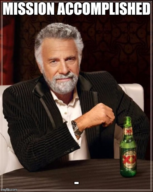 The Most Interesting Man In The World Meme | MISSION ACCOMPLISHED - | image tagged in memes,the most interesting man in the world | made w/ Imgflip meme maker