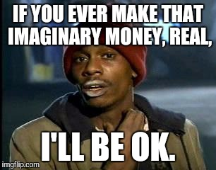 Y'all Got Any More Of That Meme | IF YOU EVER MAKE THAT IMAGINARY MONEY, REAL, I'LL BE OK. | image tagged in memes,yall got any more of | made w/ Imgflip meme maker