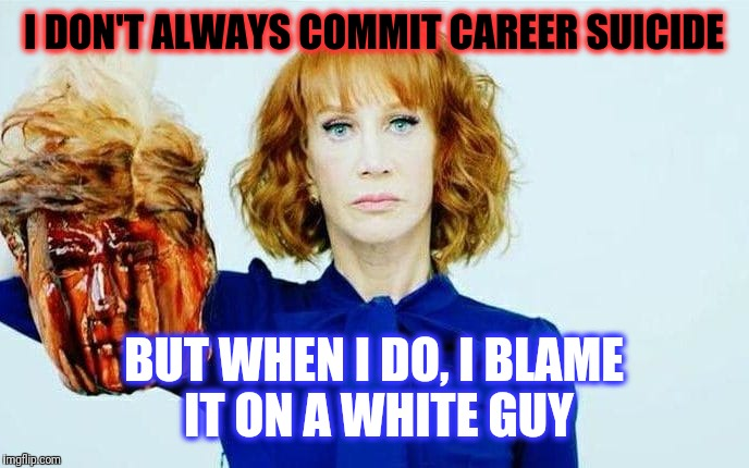 Liberal  (n) lîb - er - all  A person that blames white men for their failures. | I DON'T ALWAYS COMMIT CAREER SUICIDE BUT WHEN I DO, I BLAME IT ON A WHITE GUY | image tagged in kathy griffin,kathy griffin tolerance,liberals,liberal hypocrisy | made w/ Imgflip meme maker