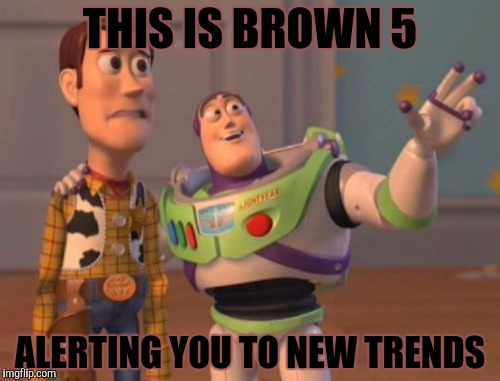 X, X Everywhere Meme | THIS IS BROWN 5 ALERTING YOU TO NEW TRENDS | image tagged in memes,x,x everywhere,x x everywhere | made w/ Imgflip meme maker