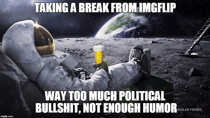 I'll check in later, but I'm sick of reading what you think are clever attacks. Ta | TAKING A BREAK FROM IMGFLIP WAY TOO MUCH POLITICAL BULLSHIT, NOT ENOUGH HUMOR | image tagged in man on the moon | made w/ Imgflip meme maker