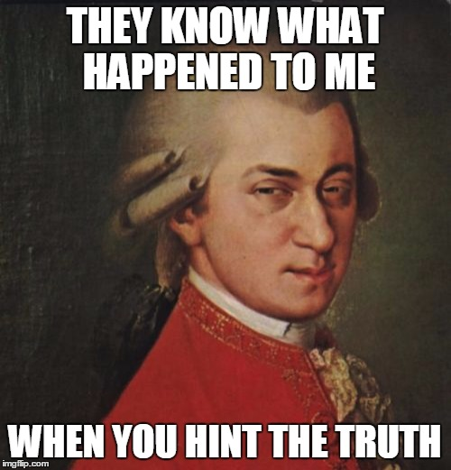 Mozart Not Sure | THEY KNOW WHAT HAPPENED TO ME WHEN YOU HINT THE TRUTH | image tagged in memes,mozart not sure | made w/ Imgflip meme maker