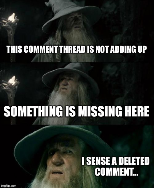 Umm...that response is missing the comment it's responding to... | THIS COMMENT THREAD IS NOT ADDING UP SOMETHING IS MISSING HERE I SENSE A DELETED COMMENT... | image tagged in memes,confused gandalf | made w/ Imgflip meme maker