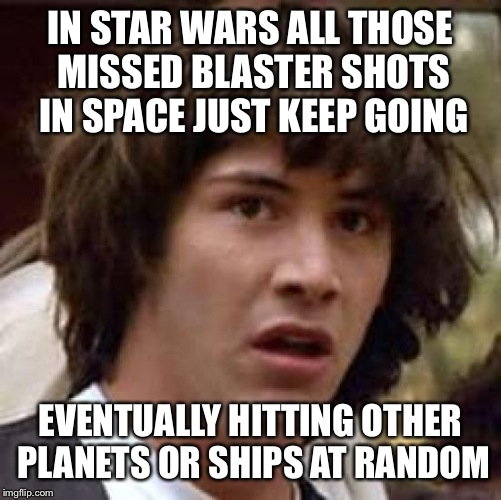 Conspiracy Keanu Meme | IN STAR WARS ALL THOSE MISSED BLASTER SHOTS IN SPACE JUST KEEP GOING EVENTUALLY HITTING OTHER PLANETS OR SHIPS AT RANDOM | image tagged in memes,conspiracy keanu | made w/ Imgflip meme maker