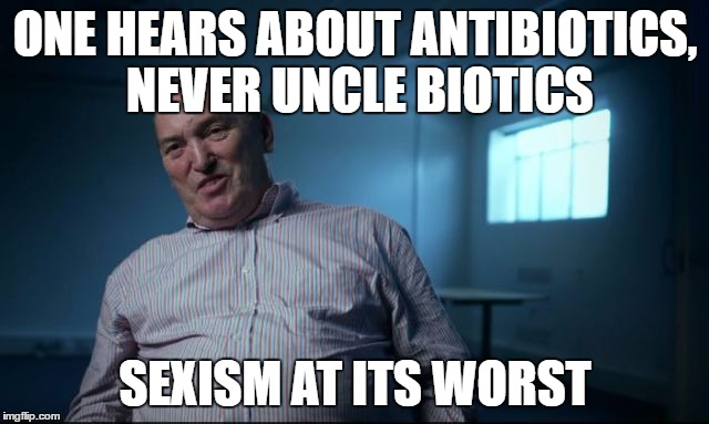Wisdom of Det Con Derek G Haslam | ONE HEARS ABOUT ANTIBIOTICS, NEVER UNCLE BIOTICS SEXISM AT ITS WORST | image tagged in medicine,sexism,jamaican | made w/ Imgflip meme maker