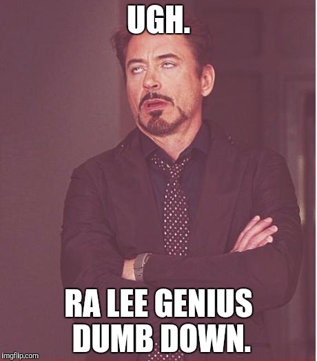 Face You Make Robert Downey Jr Meme | UGH. RA LEE GENIUS DUMB DOWN. | image tagged in memes,face you make robert downey jr | made w/ Imgflip meme maker