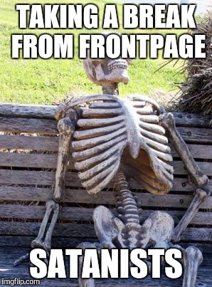 Waiting Skeleton Meme | TAKING A BREAK FROM FRONTPAGE SATANISTS | image tagged in memes,waiting skeleton | made w/ Imgflip meme maker