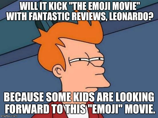 "Futurama Fry Meme | WILL IT KICK ""THE EMOJI MOVIE"" WITH FANTASTIC REVIEWS, LEONARDO? BECAUSE SOME KIDS ARE LOOKING FORWARD TO THIS ""EMOJI"" MOVIE. 